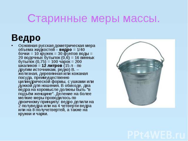 Старинные меры массы.ВедроОсновная русская дометрическая мера объема жидкостей –ведро= 1/40 бочки = 10 кружек = 30 фунтов воды = 20 водочных бутылок (0,6) = 16 винных бутылок (0,75) = 100 чарок = 200 шкаликов =12 литров(15 л …