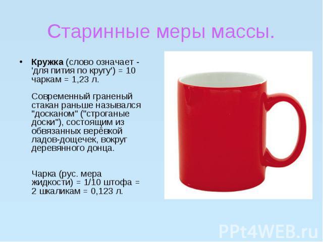 """Старинные меры массы.Кружка(слово означает - 'для пития по кругу') = 10 чаркам = 1,23 л.Современный граненый стакан раньше назывался """"досканом"""" (""""строганые доски""""), состоящим из обвязанных верёвкой ладов-дощечек, вокр…"""