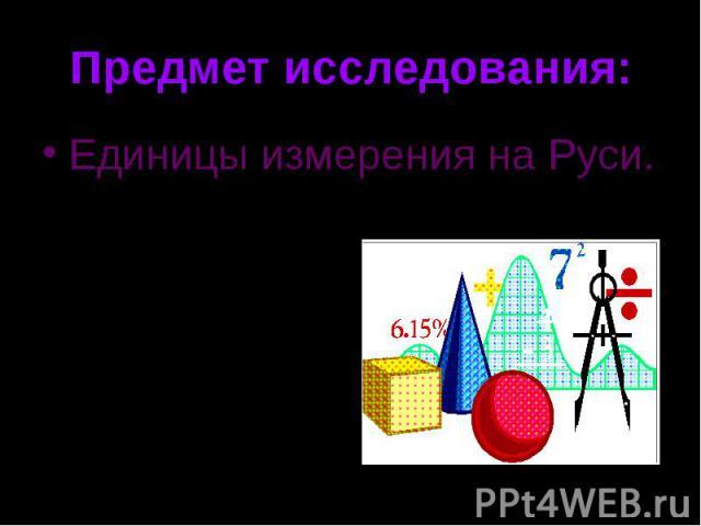 Предмет исследования:Единицы измерения на Руси.