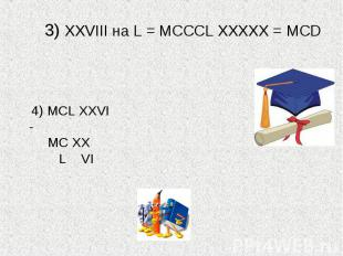 3) XXVIII на L = МСССL ХХХХХ = МСD