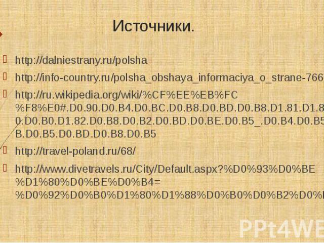 Источники. http://dalniestrany.ru/polsha http://info-country.ru/polsha_obshaya_informaciya_o_strane-766.html http://ru.wikipedia.org/wiki/%CF%EE%EB%FC%F8%E0#.D0.90.D0.B4.D0.BC.D0.B8.D0.BD.D0.B8.D1.81.D1.82.D1.80.D0.B0.D1.82.D0.B8.D0.B2.D0.BD.D0.BE.D…