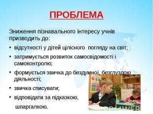 ПРОБЛЕМАЗниження пізнавального інтересу учнів призводить до:відсутності у дітей