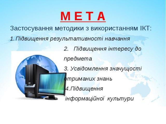 М Е Т АЗастосування методики з використанням ІКТ: Підвищення результативності навчання 2. Підвищення інтересу до предмета 3. Усвідомлення значущості отриманих знань 4.Підвищення інформаційної культури