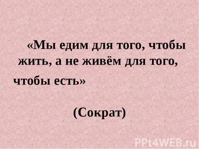 «Мы едим для того, чтобы жить, а не живём для того, чтобы есть» (Сократ)