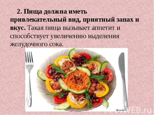 2. Пища должна иметь привлекательный вид, приятный запах и вкус. Такая пища вызывает аппетит и способствует увеличению выделения желудочного сока.