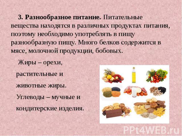 3. Разнообразное питание. Питательные вещества находятся в различных продуктах питания, поэтому необходимо употреблять в пищу разнообразную пищу. Много белков содержится в мясе, молочной продукции, бобовых. Жиры – орехи, растительные и животные жиры…