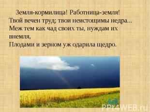 Земля-кормилица! Работница-земля!Твой вечен труд; твои неистощимы недра...Меж те