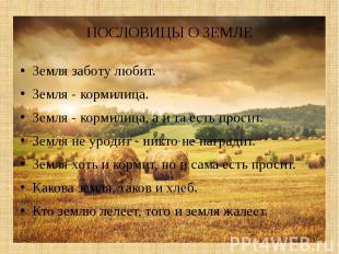ПОСЛОВИЦЫ О ЗЕМЛЕЗемля заботу любит.Земля - кормилица.Земля - кормил