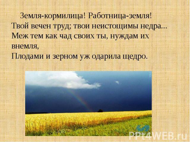 Земля-кормилица! Работница-земля!Твой вечен труд; твои неистощимы недра...Меж тем как чад своих ты, нуждам их внемля,Плодами и зерном уж одарила щедро.