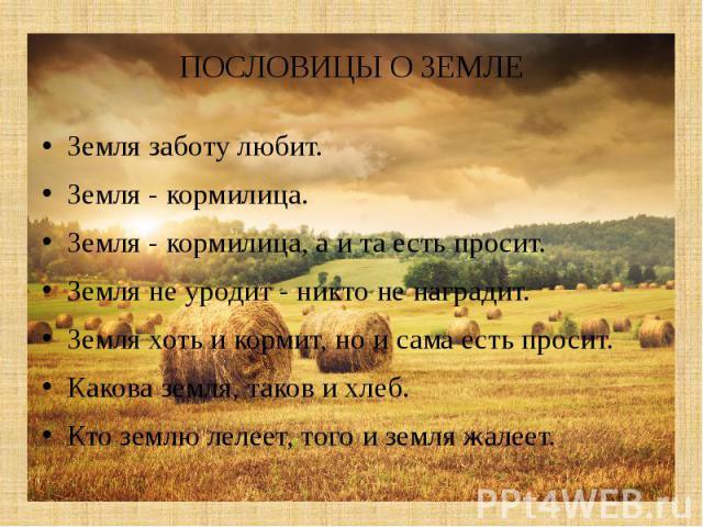 ПОСЛОВИЦЫ О ЗЕМЛЕЗемля заботу любит.Земля - кормилица.Земля - кормилица, а и та есть просит.Земля не уродит - никто не наградит.Земля хоть и кормит, но и сама есть просит.Какова земля, таков и хлеб.Кто землю лелеет, тог…