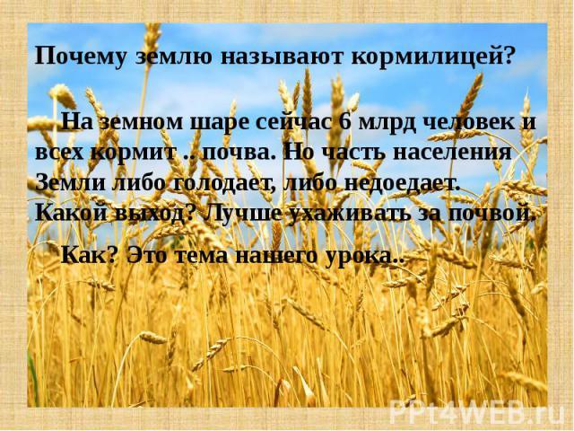 Почему землю называют кормилицей? На земном шаре сейчас 6 млрд человек и всех кормит .. почва. Но часть населения Земли либо голодает, либо недоедает. Какой выход? Лучше ухаживать за почвой. Как? Это тема нашего урока..