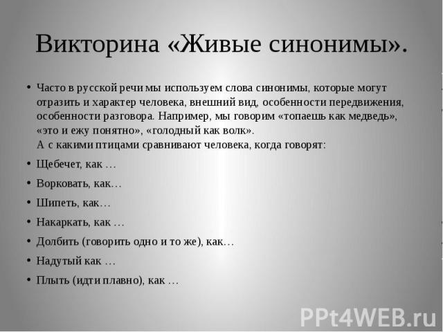 Викторина «Живые синонимы».Часто в русской речи мы используем слова синонимы, которые могут отразить и характер человека, внешний вид, особенности передвижения, особенности разговора. Например, мы говорим «топаешь как медведь», «это и ежу понятно», …