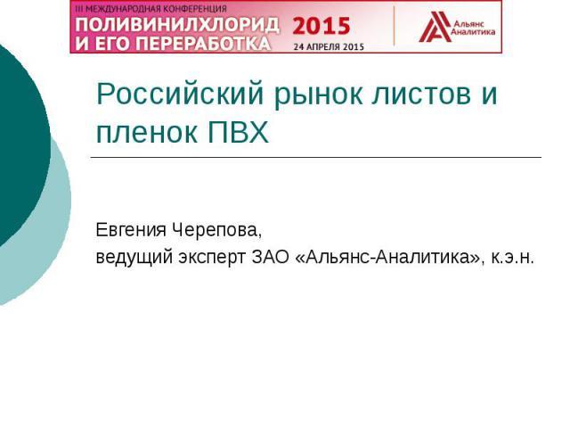 Российский рынок листов и пленок ПВХ Евгения Черепова, ведущий эксперт ЗАО «Альянс-Аналитика», к.э.н.