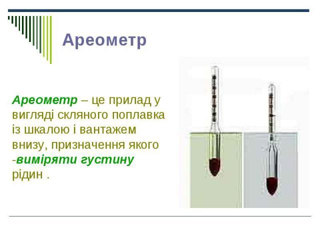 Ареометр – це прилад у вигляді скляного поплавка із шкалою і вантажем внизу, призначення якого -виміряти густину рідин . Ареометр – це прилад у вигляді скляного поплавка із шкалою і вантажем внизу, призначення якого -виміряти густину рідин .