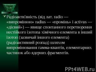 Радіоактивність (від лат. radio — «випромінюю» radius — «промінь» і activus — «д