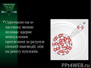 Одночасно на α-частинку менше впливає ядерне міжнуклонне притягання за рахунок с