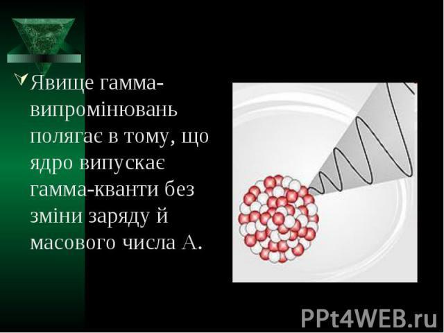 Явище гамма-випромінювань полягає в тому, що ядро випускає гамма-кванти без зміни заряду й масового числа А. Явище гамма-випромінювань полягає в тому, що ядро випускає гамма-кванти без зміни заряду й масового числа А.