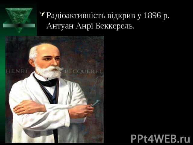 Радіоактивність відкрив у 1896 р. Антуан Анрі Беккерель.Радіоактивність відкрив у 1896 р. Антуан Анрі Беккерель.