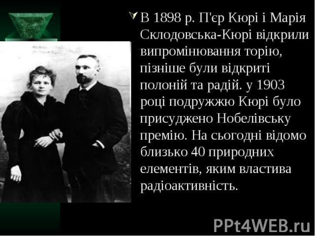В 1898 р. П'єр Кюрі і Марія Склодовська-Кюрі відкрили випромінювання торію, пізніше були відкриті полоній та радій. у 1903 році подружжю Кюрі було присуджено Нобелівську премію. На сьогодні відомо близько 40 природних елементів, яким властива радіоа…