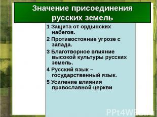 Значение присоединения русских земель 1 Защита от ордынских набегов. 2 Противост