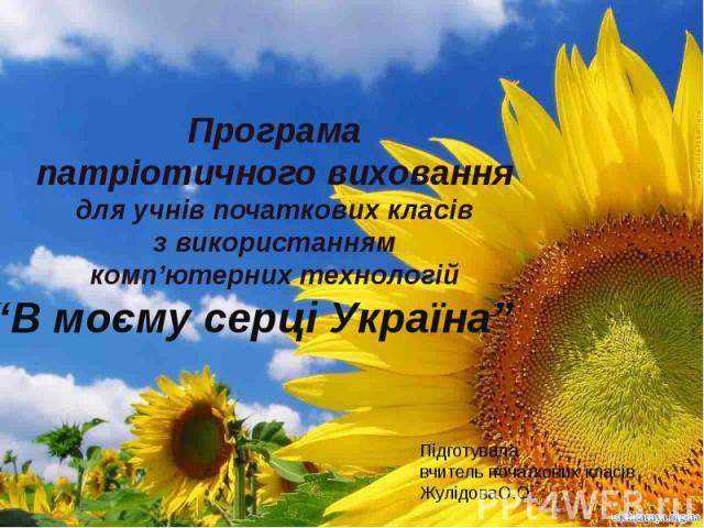 """Програма патріотичного виховання для учнів початкових класівз використаннямкомп'ютерних технологій""""В моєму серці Україна"""""""