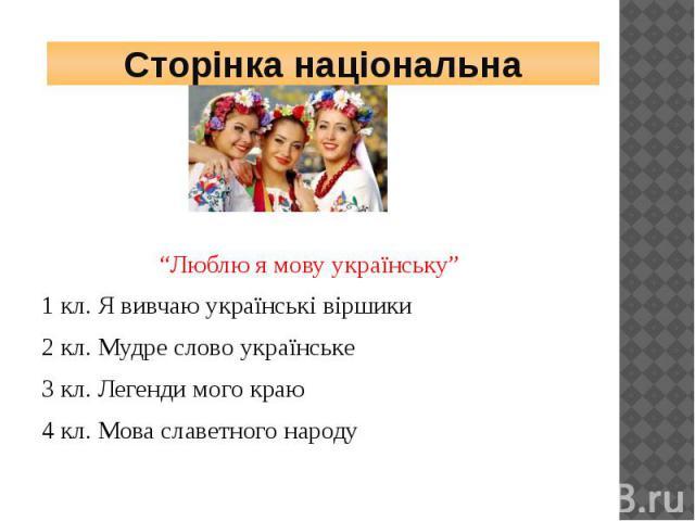 """Сторінка національна""""Люблю я мову українську""""1 кл. Я вивчаю українські віршики2 кл. Мудре слово українське3 кл. Легенди мого краю4 кл. Мова славетного народу"""