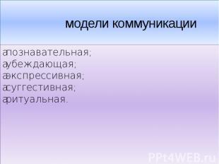 модели коммуникации•познавательная;•убеждающая;•экспрессивная;•суггестивн