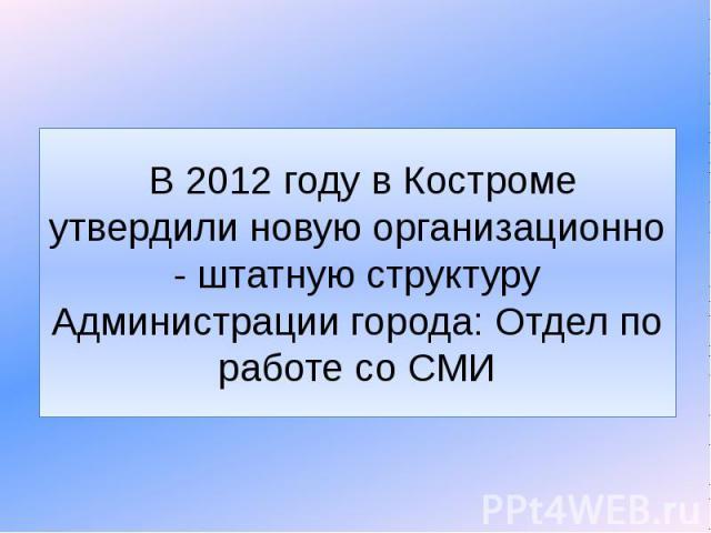 В 2012 году в Костроме утвердили новую организационно - штатную структуру Администрации города: Отдел по работе со СМИ