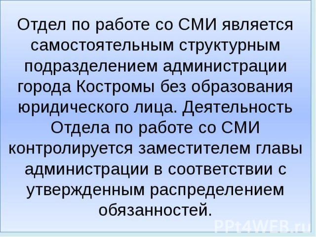 Отдел по работе со СМИ является самостоятельным структурным подразделением администрации города Костромы без образования юридического лица. Деятельность Отдела по работе со СМИ контролируется заместителем главы администрации в соответствии с утвержд…