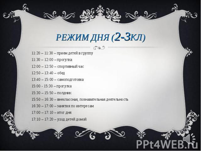 11:20 – 11:30 – прием детей в группу11:20 – 11:30 – прием детей в группу11:30 – 12:00 – прогулка12:00 – 12:50 – спортивный час12:50 – 13:40 – обед13:40 – 15:00 – самоподготовка15:00 - 15:30 – прогулка15:30 – 15:50 – полдник15:50 – 16:30 – внеклассна…