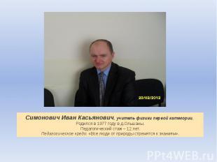 Симонович Иван Касьянович, учитель физики первой категории.Родился в 1977 году