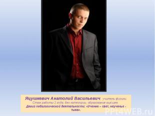 Яцушкевич Анатолий Васильевич, учитель физики.Стаж работы 2 года, без категории,