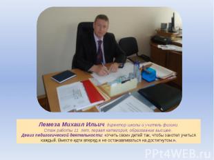 Лемеза Михаил Ильич, директор школы и учитель физики.Стаж работы 11 лет, первая