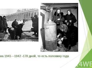 Зима 1941—1942 -178 дней, то есть половину года Зима 1941—1942 -178 дней, то ест