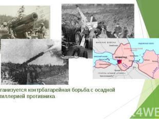 Организуется контрбатарейная борьба с осадной артиллерией противника Организуетс