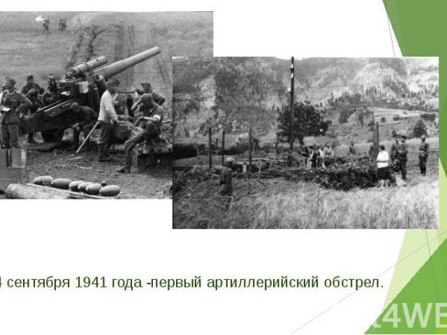 4 сентября 1941 года -первый артиллерийский обстрел. 4 сентября 1941 года -первый артиллерийский обстрел.