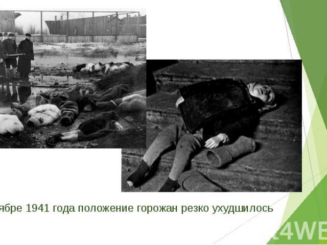 В ноябре 1941 года положение горожан резко ухудшилось В ноябре 1941 года положение горожан резко ухудшилось