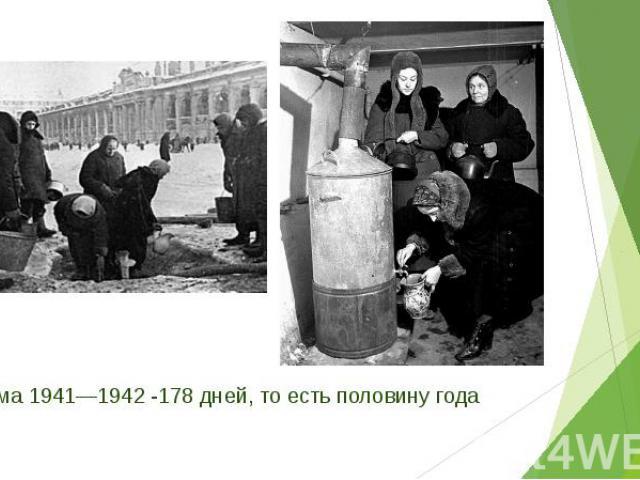 Зима 1941—1942 -178 дней, то есть половину года Зима 1941—1942 -178 дней, то есть половину года