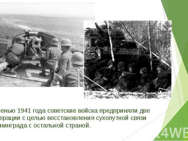Осенью 1941 года советские войска предприняли две операции с целью восстановления сухопутной связи Ленинграда с остальной страной. Осенью 1941 года советские войска предприняли две операции с целью восстановления сухопутной связи Ленинграда с осталь…