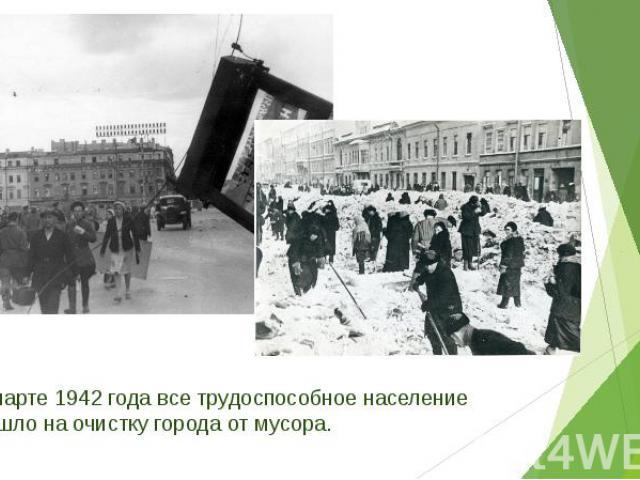 В марте 1942 года все трудоспособное население вышло на очистку города от мусора. В марте 1942 года все трудоспособное население вышло на очистку города от мусора.