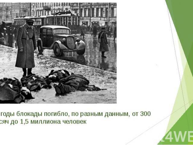 За годы блокады погибло, по разным данным, от 300 тысяч до 1,5 миллиона человек За годы блокады погибло, по разным данным, от 300 тысяч до 1,5 миллиона человек