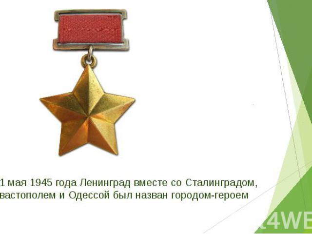 от 1 мая 1945 года Ленинград вместе со Сталинградом, Севастополем и Одессой был назван городом-героем от 1 мая 1945 года Ленинград вместе со Сталинградом, Севастополем и Одессой был назван городом-героем