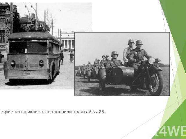 Немецкие мотоциклисты остановили трамвай № 28. Немецкие мотоциклисты остановили трамвай № 28.