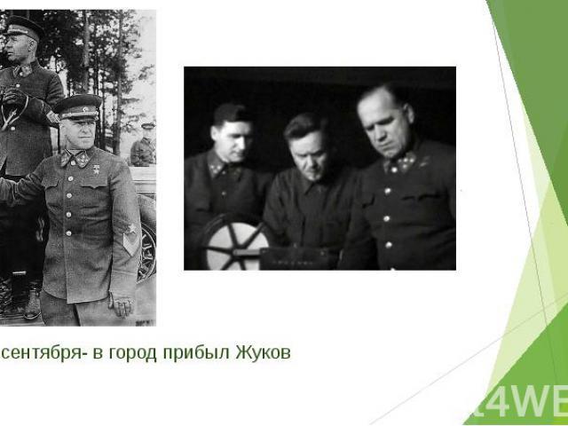 13 сентября- в город прибыл Жуков 13 сентября- в город прибыл Жуков