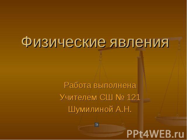 Физические явления Работа выполнена Учителем СШ № 121 Шумилиной А.Н.