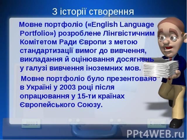 З історії створення Мовне портфоліо («English Language Portfolio») розроблене Лінгвістичним Комітетом Ради Європи з метою стандартизації вимог до вивчення, викладання й оцінювання досягнень у галузі вивчення іноземних мов. Мовне портфоліо було презе…