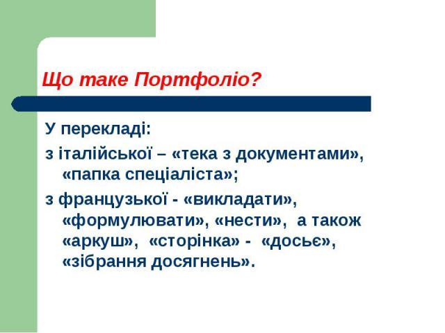 Що таке Портфоліо?У перекладі:з італійської – «тека з документами», «папка спеціаліста»; з французької - «викладати», «формулювати», «нести», а також «аркуш», «сторінка» - «досьє», «зібрання досягнень».