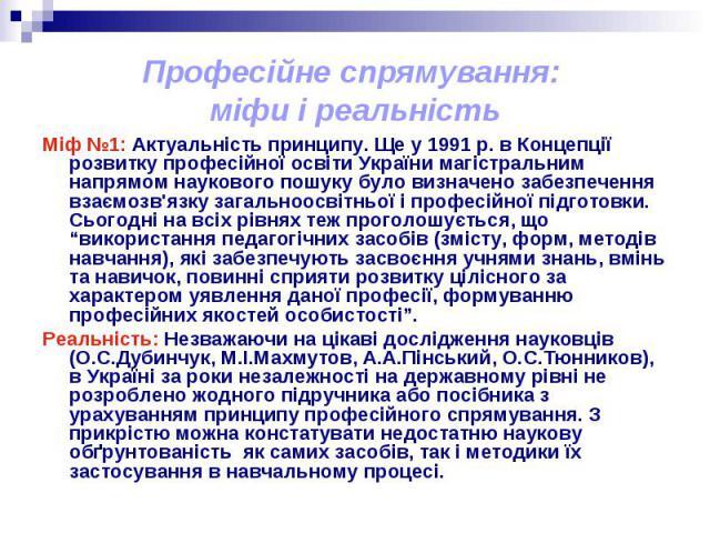 Професійне спрямування: міфи і реальністьМіф №1: Актуальність принципу. Ще у 1991 р. в Концепції розвитку професійної освіти України магістральним напрямом наукового пошуку було визначено забезпечення взаємозв'язку загальноосвітньої і професійної пі…