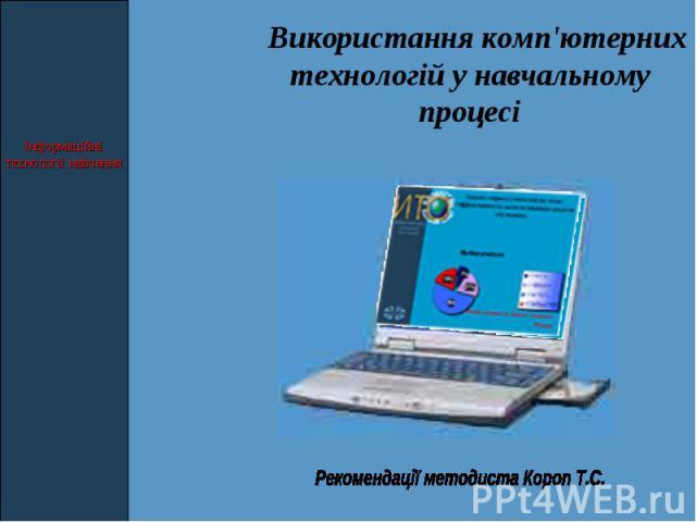 Використання комп'ютерних технологій у навчальному процесі Рекомендації методиста Короп Т.С.