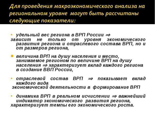 удельный вес региона в ВРП России удельный вес региона в ВРП России зависит не только от уровня экономического развития региона и отраслевого состава ВРП, но и от размеров региона, величина ВРП на душу населения и место, занимаемое регионом по велич…